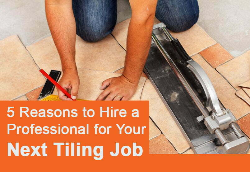 5 Reasons to Hire a Professional for Your Next Tiling Job